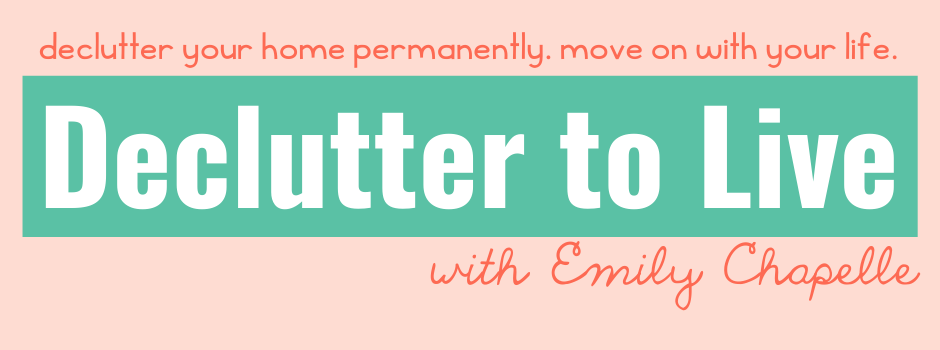 Declutter your home permanently. Move on with your life. Declutter to live with Emily Chapelle